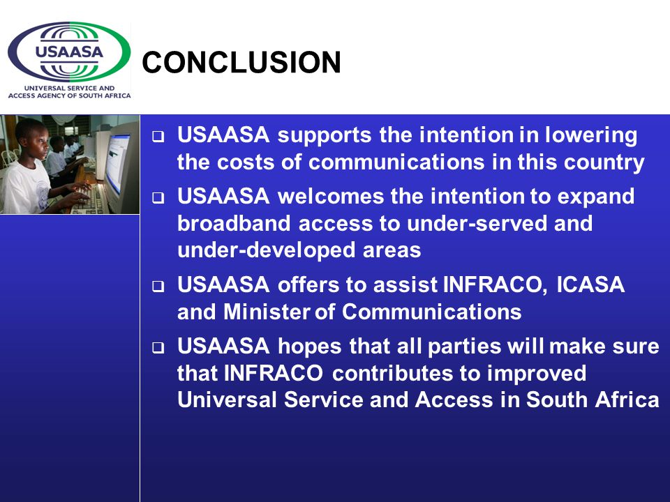 CONCLUSION USAASA supports the intention in lowering the costs of communications in this country USAASA welcomes the intention to expand broadband access to under-served and under-developed areas USAASA offers to assist INFRACO, ICASA and Minister of Communications USAASA hopes that all parties will make sure that INFRACO contributes to improved Universal Service and Access in South Africa
