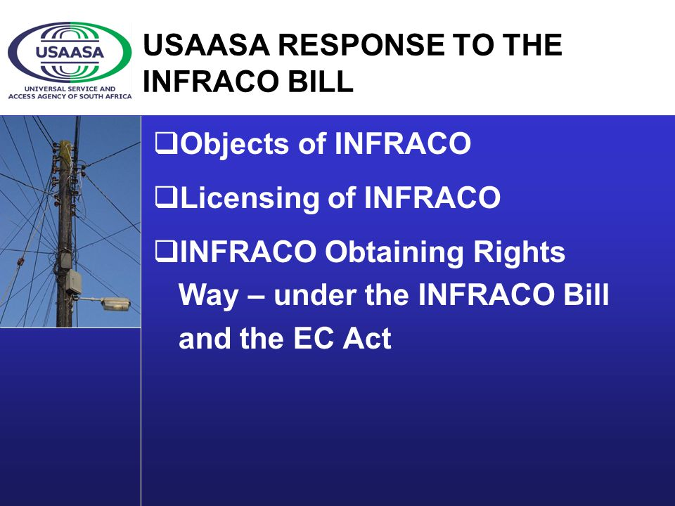 USAASA RESPONSE TO THE INFRACO BILL Objects of INFRACO Licensing of INFRACO INFRACO Obtaining Rights Way – under the INFRACO Bill and the EC Act