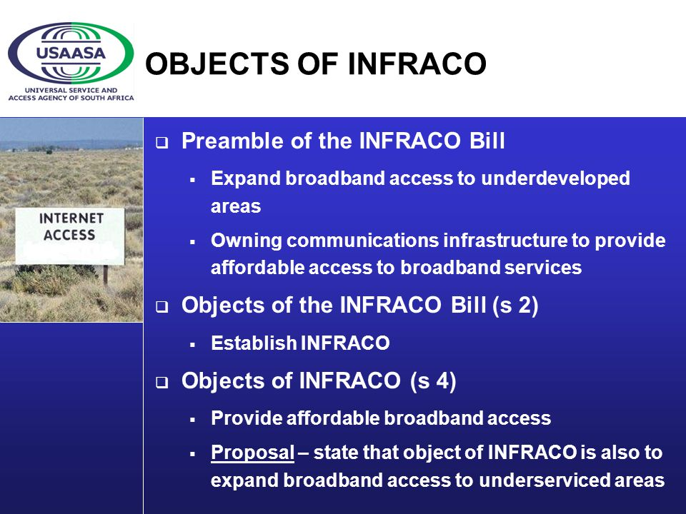 OBJECTS OF INFRACO Preamble of the INFRACO Bill Expand broadband access to underdeveloped areas Owning communications infrastructure to provide affordable access to broadband services Objects of the INFRACO Bill (s 2) Establish INFRACO Objects of INFRACO (s 4) Provide affordable broadband access Proposal – state that object of INFRACO is also to expand broadband access to underserviced areas