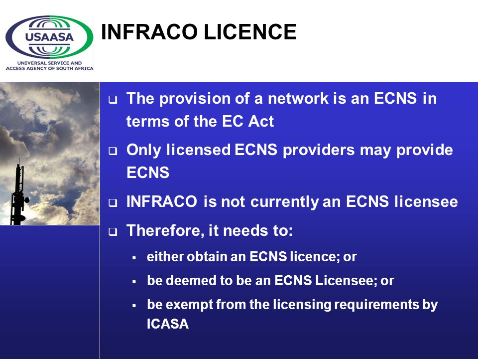 INFRACO LICENCE The provision of a network is an ECNS in terms of the EC Act Only licensed ECNS providers may provide ECNS INFRACO is not currently an ECNS licensee Therefore, it needs to: either obtain an ECNS licence; or be deemed to be an ECNS Licensee; or be exempt from the licensing requirements by ICASA