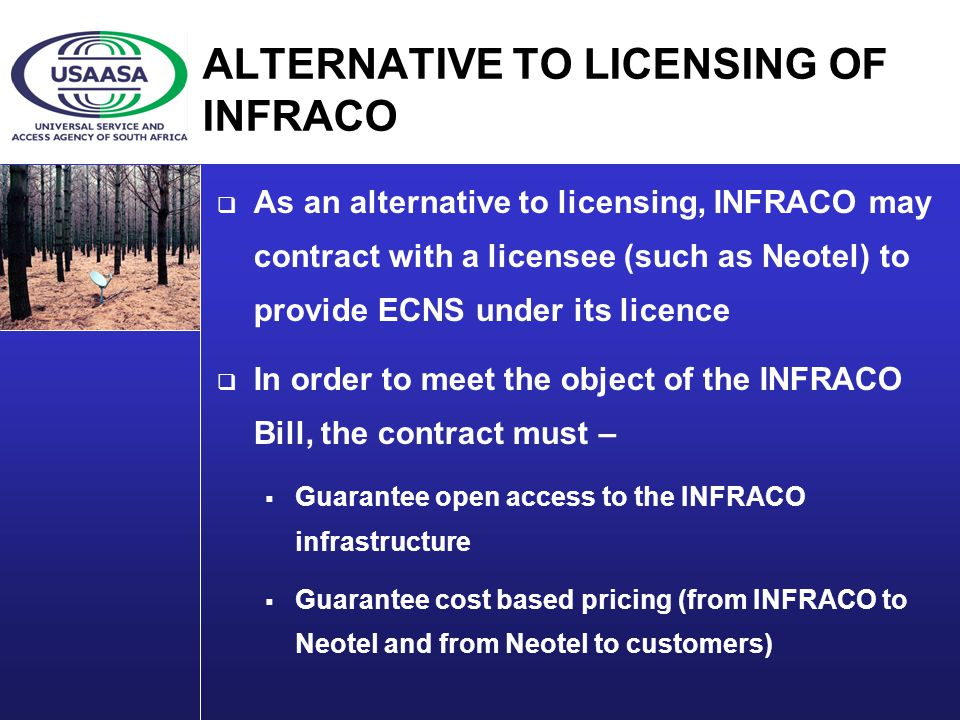 ALTERNATIVE TO LICENSING OF INFRACO As an alternative to licensing, INFRACO may contract with a licensee (such as Neotel) to provide ECNS under its licence In order to meet the object of the INFRACO Bill, the contract must – Guarantee open access to the INFRACO infrastructure Guarantee cost based pricing (from INFRACO to Neotel and from Neotel to customers)