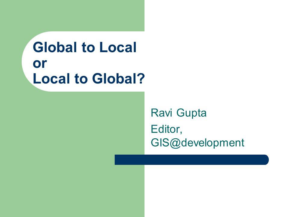 Global to Local or Local to Global? Ravi Gupta Editor, GIS@development
