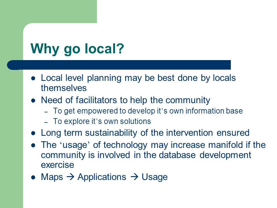 Why go local? Local level planning may be best done by locals themselves Need of facilitators to help the community – To get empowered to develop it s