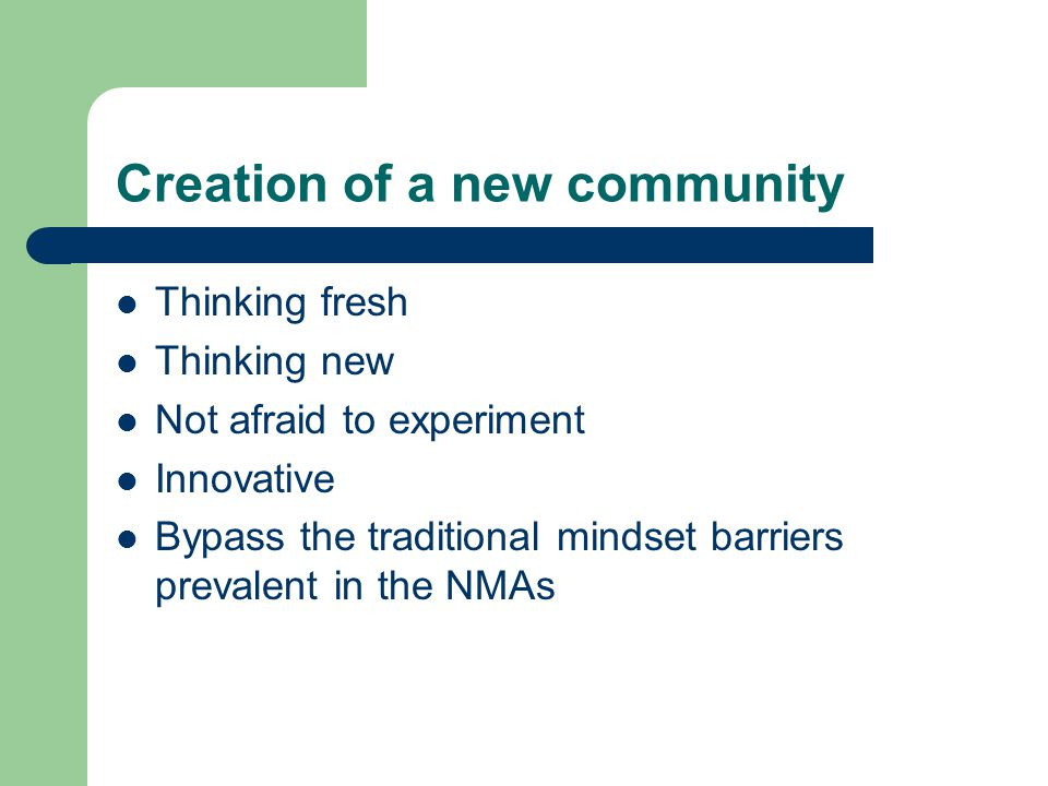Creation of a new community Thinking fresh Thinking new Not afraid to experiment Innovative Bypass the traditional mindset barriers prevalent in the N