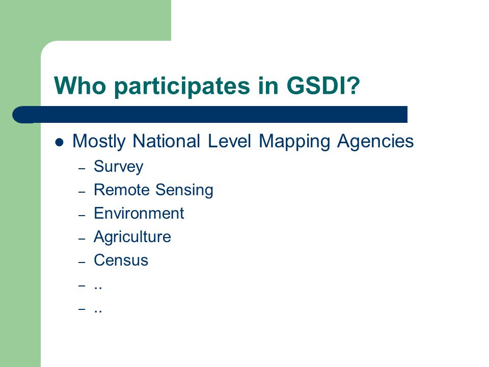 Who participates in GSDI? Mostly National Level Mapping Agencies – Survey – Remote Sensing – Environment – Agriculture – Census –..