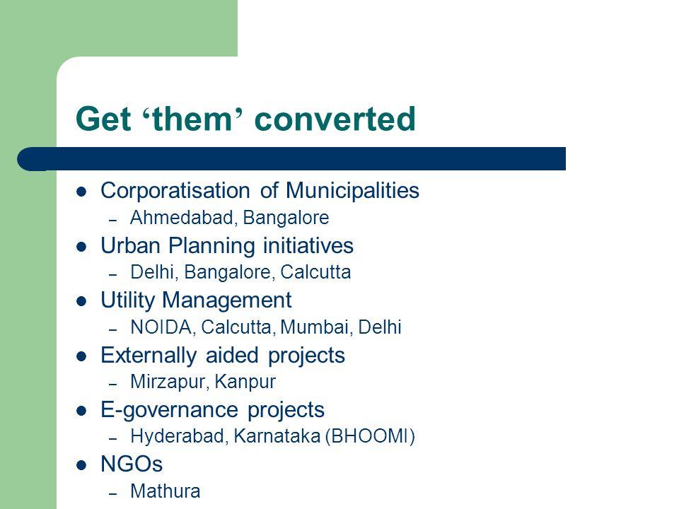 Get them converted Corporatisation of Municipalities – Ahmedabad, Bangalore Urban Planning initiatives – Delhi, Bangalore, Calcutta Utility Management