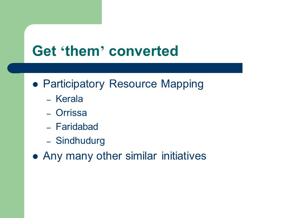 Get them converted Participatory Resource Mapping – Kerala – Orrissa – Faridabad – Sindhudurg Any many other similar initiatives