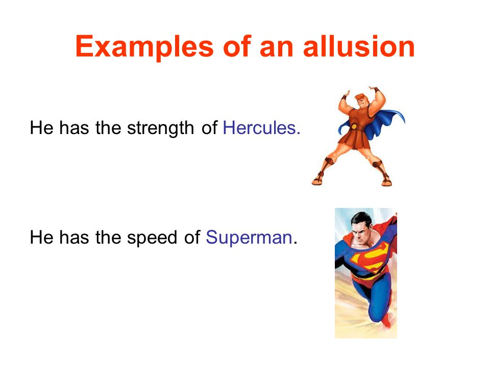 Examples of an allusion He has the strength of Hercules. He has the speed of Superman.