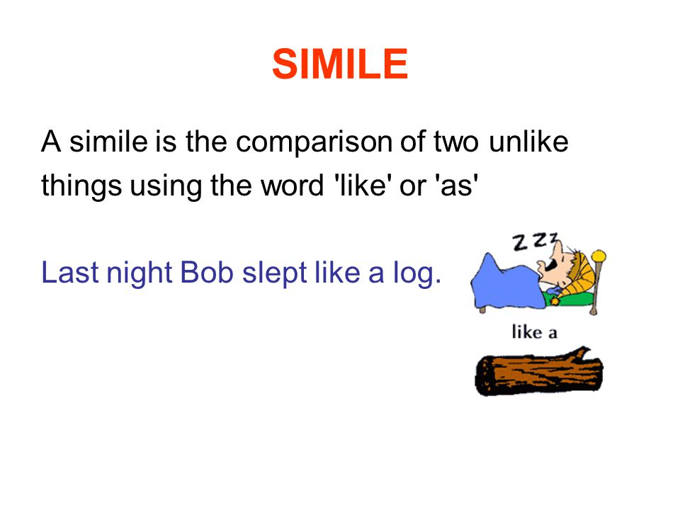 SIMILE A simile is the comparison of two unlike things using the word like or as Last night Bob slept like a log.