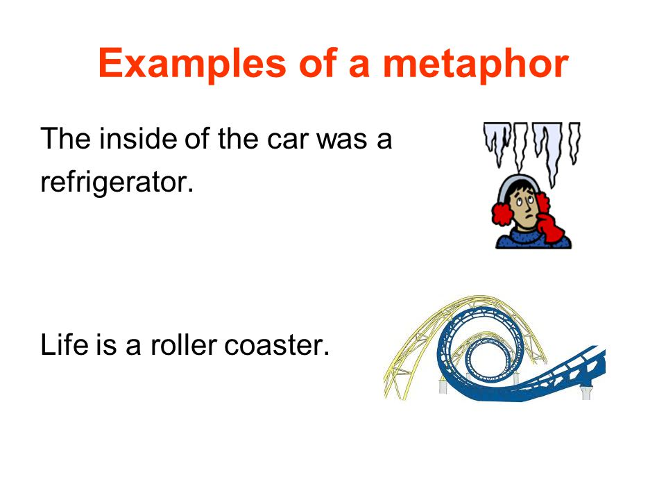 Examples of a metaphor The inside of the car was a refrigerator. Life is a roller coaster.