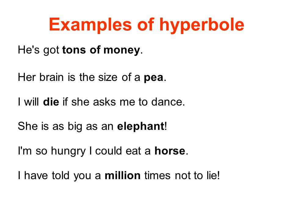 Examples of hyperbole He s got tons of money. Her brain is the size of a pea.