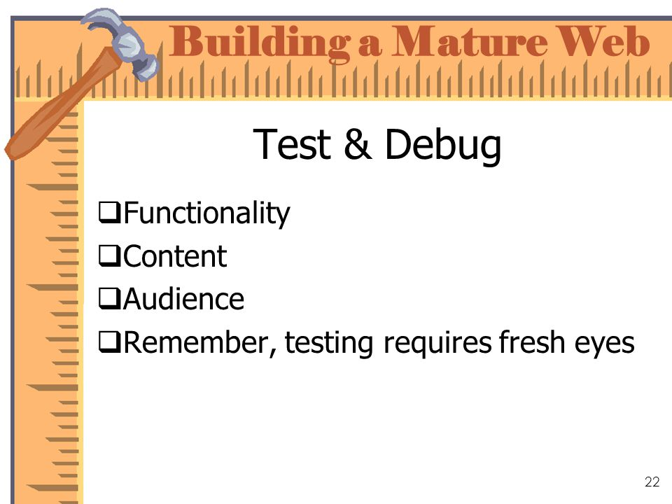 Building a Mature Web 22 Test & Debug Functionality Content Audience Remember, testing requires fresh eyes