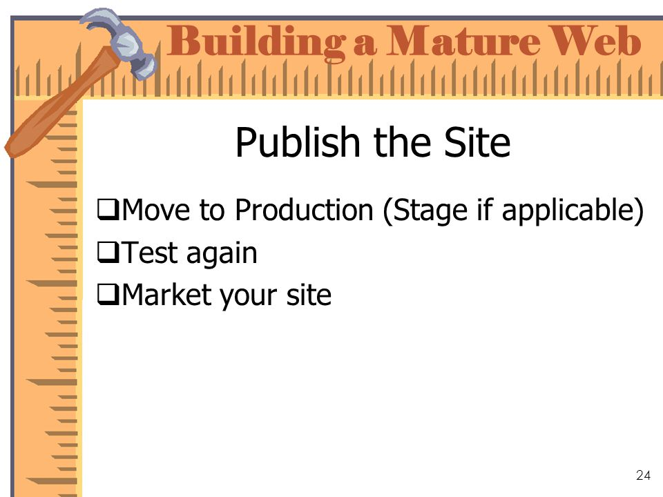 Building a Mature Web 24 Publish the Site Move to Production (Stage if applicable) Test again Market your site