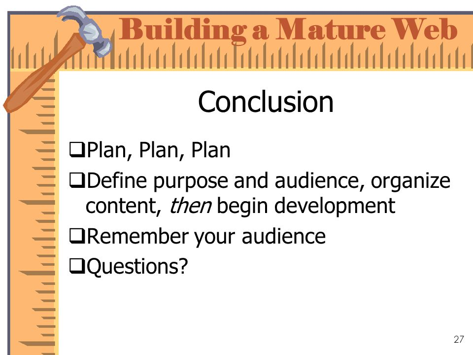Building a Mature Web 27 Conclusion Plan, Plan, Plan Define purpose and audience, organize content, then begin development Remember your audience Questions