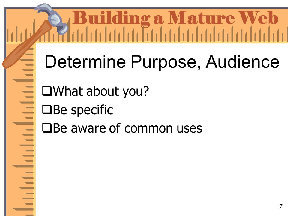 Building a Mature Web 8 Determine Purpose, Audience Build for your audience Plan for your goals