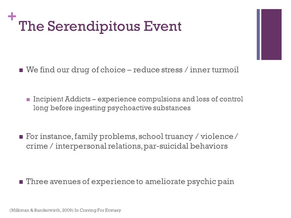 + The Serendipitous Event We find our drug of choice – reduce stress / inner turmoil Incipient Addicts – experience compulsions and loss of control lo