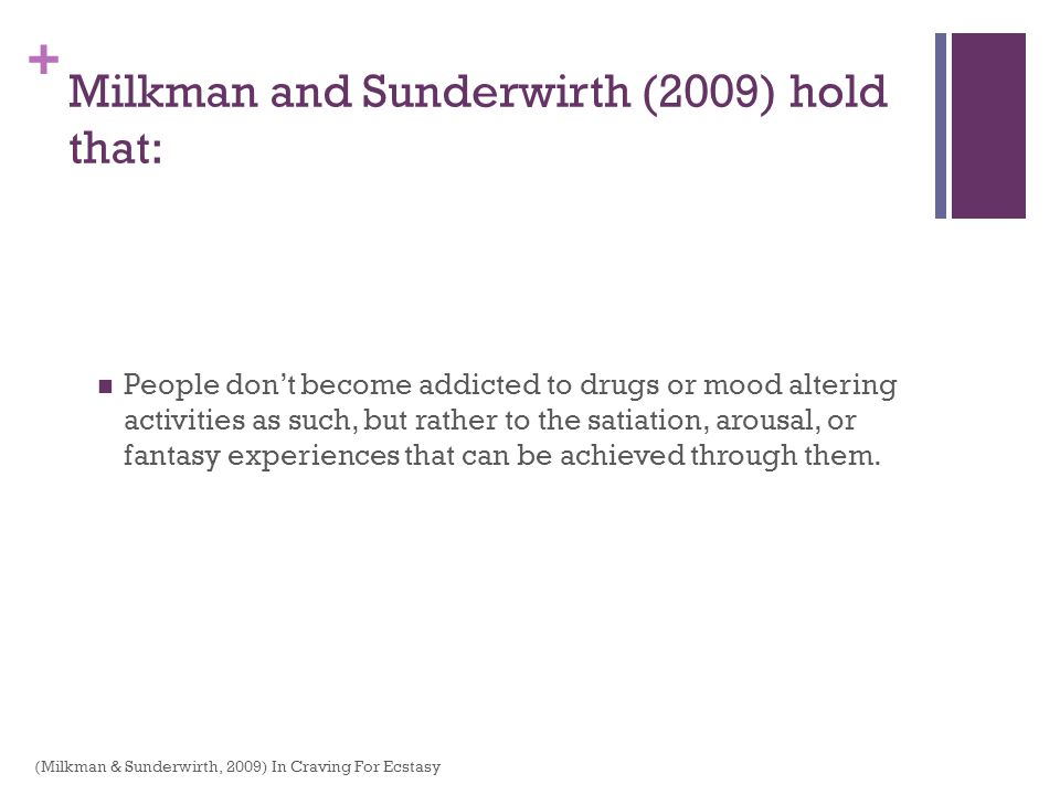 + Milkman and Sunderwirth (2009) hold that: People dont become addicted to drugs or mood altering activities as such, but rather to the satiation, aro