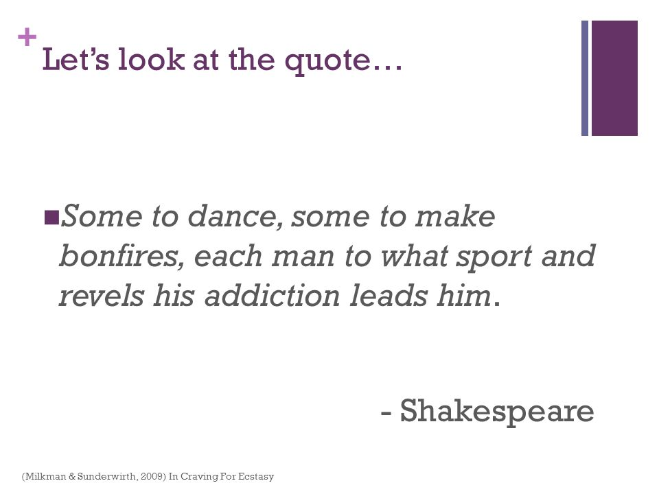 + Lets look at the quote… Some to dance, some to make bonfires, each man to what sport and revels his addiction leads him. - Shakespeare (Milkman & Su