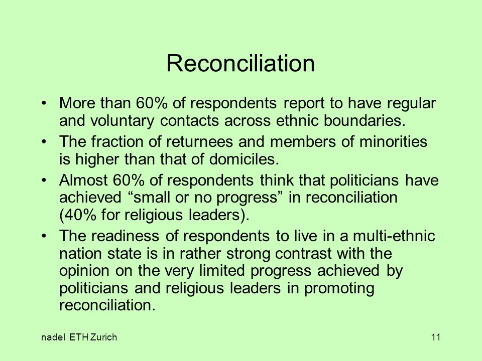 nadel ETH Zurich11 Reconciliation More than 60% of respondents report to have regular and voluntary contacts across ethnic boundaries.