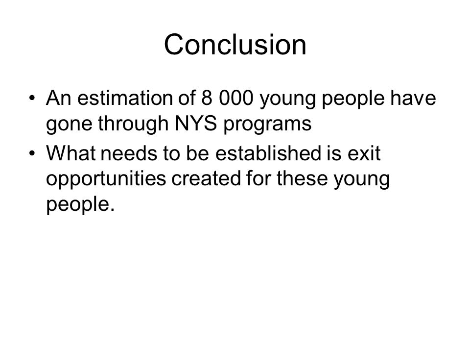 Conclusion An estimation of 8 000 young people have gone through NYS programs What needs to be established is exit opportunities created for these young people.