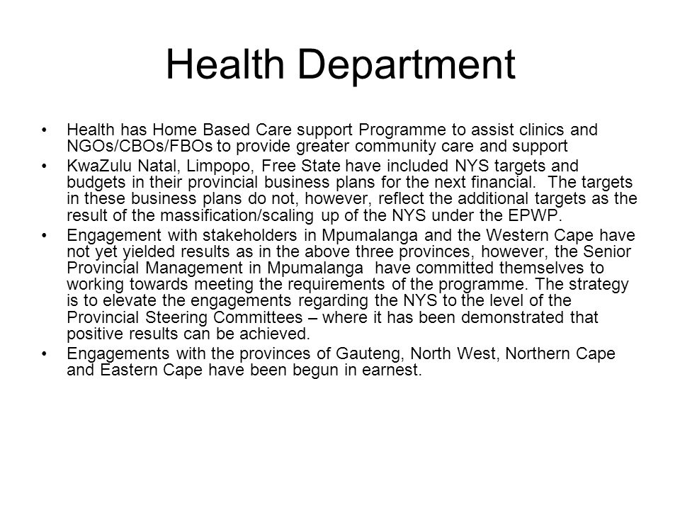 Health Department Health has Home Based Care support Programme to assist clinics and NGOs/CBOs/FBOs to provide greater community care and support KwaZulu Natal, Limpopo, Free State have included NYS targets and budgets in their provincial business plans for the next financial.