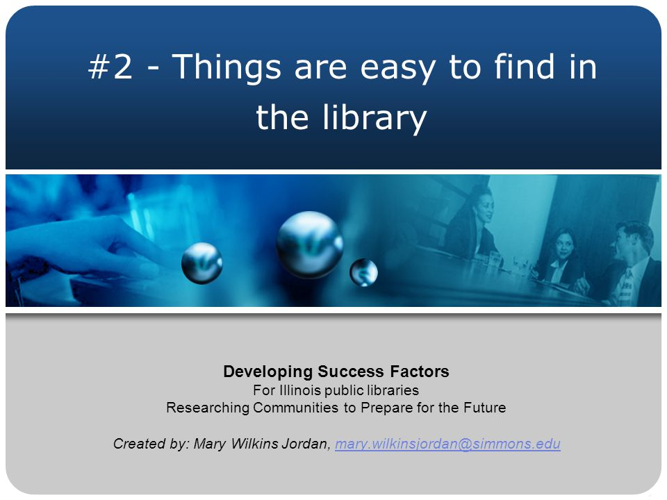 #2 - Things are easy to find in the library Developing Success Factors For Illinois public libraries Researching Communities to Prepare for the Future Created by: Mary Wilkins Jordan, mary.wilkinsjordan@simmons.edumary.wilkinsjordan@simmons.edu