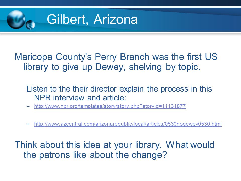 Gilbert, Arizona Maricopa Countys Perry Branch was the first US library to give up Dewey, shelving by topic.