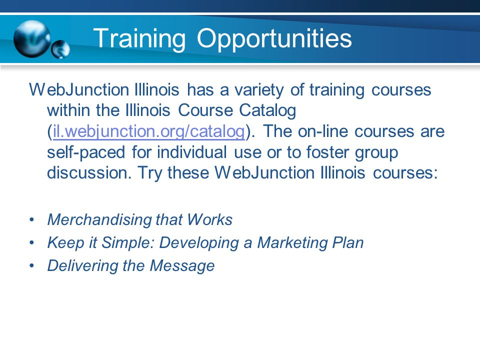 Training Opportunities WebJunction Illinois has a variety of training courses within the Illinois Course Catalog (il.webjunction.org/catalog).