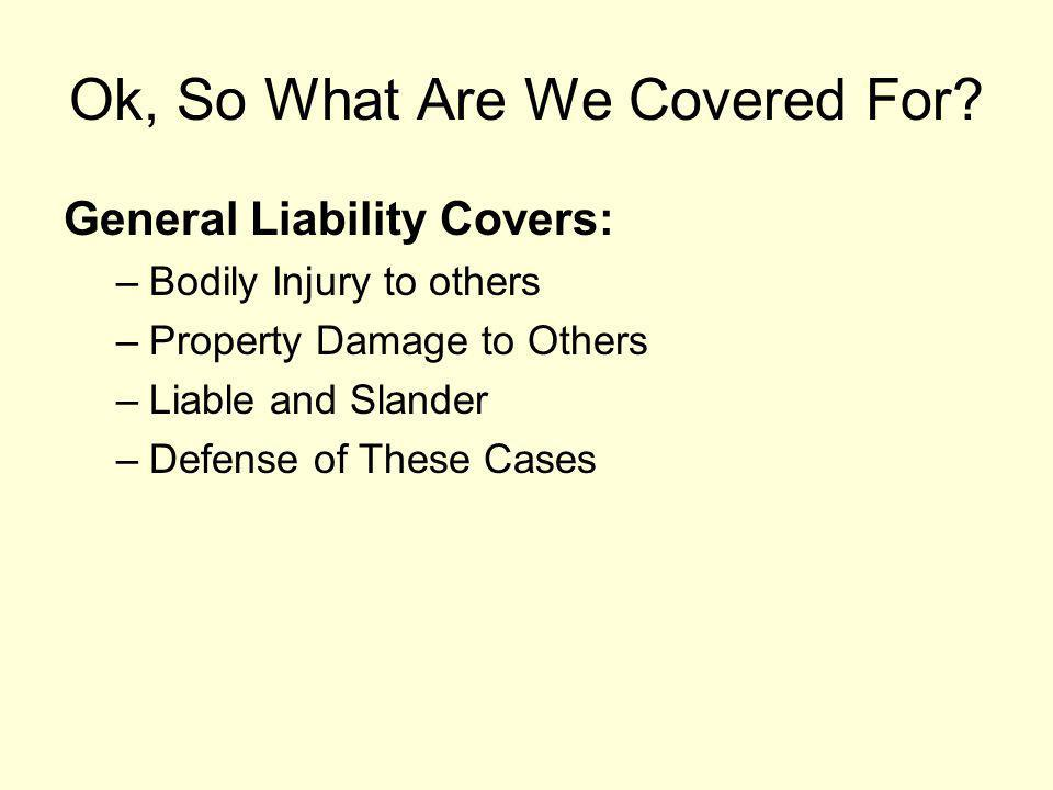 Ok, So What Are We Covered For? General Liability Covers: –Bodily Injury to others –Property Damage to Others –Liable and Slander –Defense of These Ca