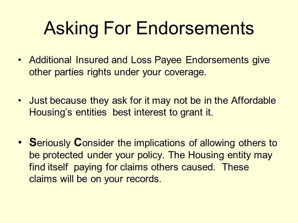 Asking For Endorsements Additional Insured and Loss Payee Endorsements give other parties rights under your coverage. Just because they ask for it may
