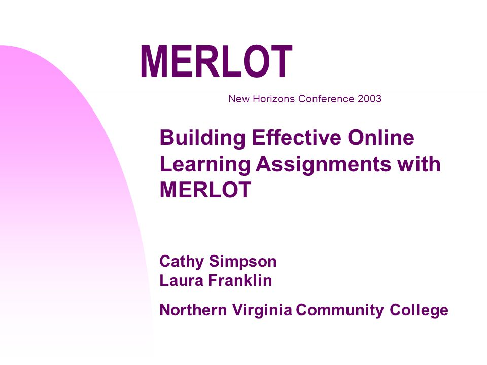 MERLOT New Horizons Conference 2003 Building Effective Online Learning Assignments with MERLOT Cathy Simpson Laura Franklin Northern Virginia Community College