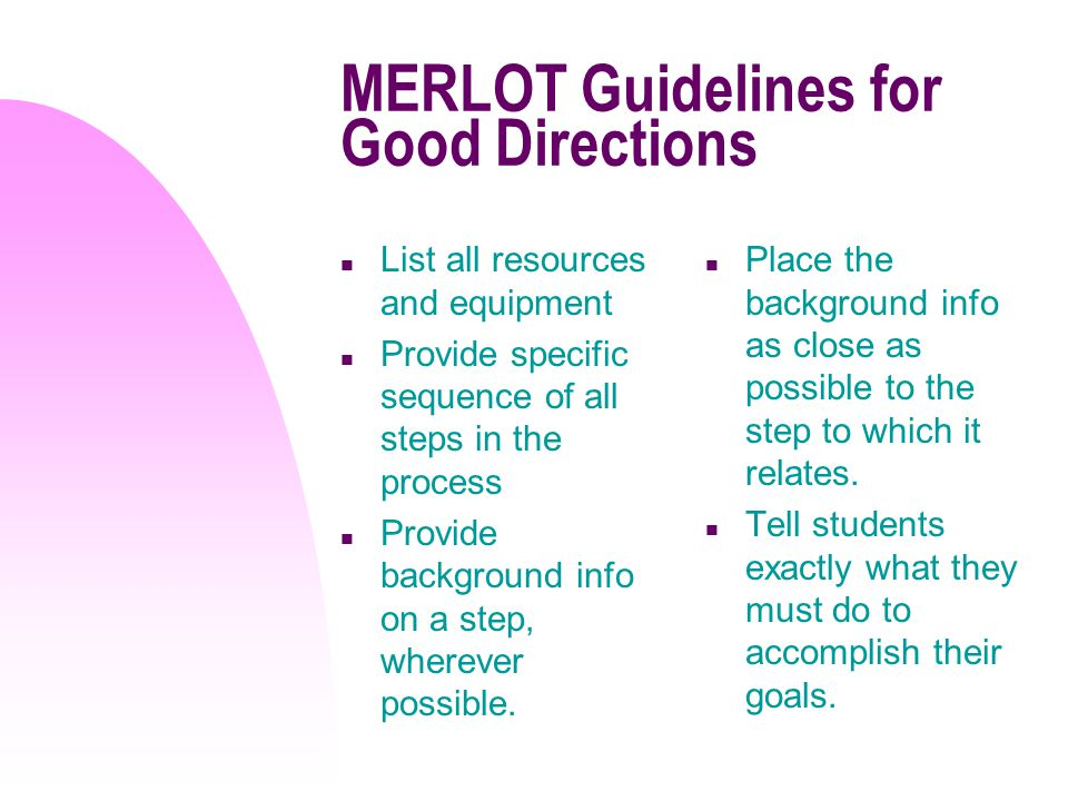 MERLOT Guidelines for Good Directions n List all resources and equipment n Provide specific sequence of all steps in the process n Provide background info on a step, wherever possible.