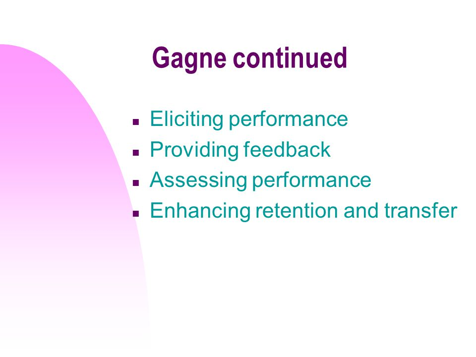 Gagne continued n Eliciting performance n Providing feedback n Assessing performance n Enhancing retention and transfer