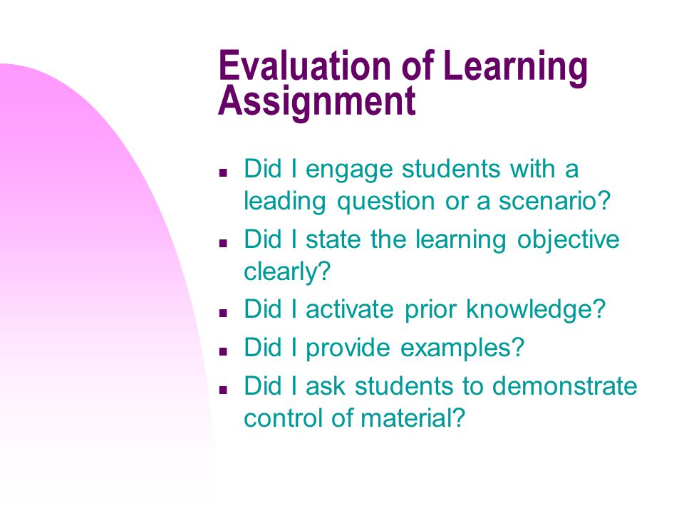 Evaluation of Learning Assignment n Did I engage students with a leading question or a scenario.