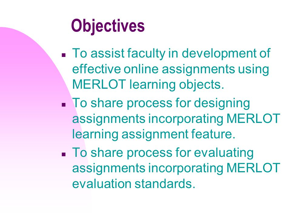 Objectives n To assist faculty in development of effective online assignments using MERLOT learning objects.