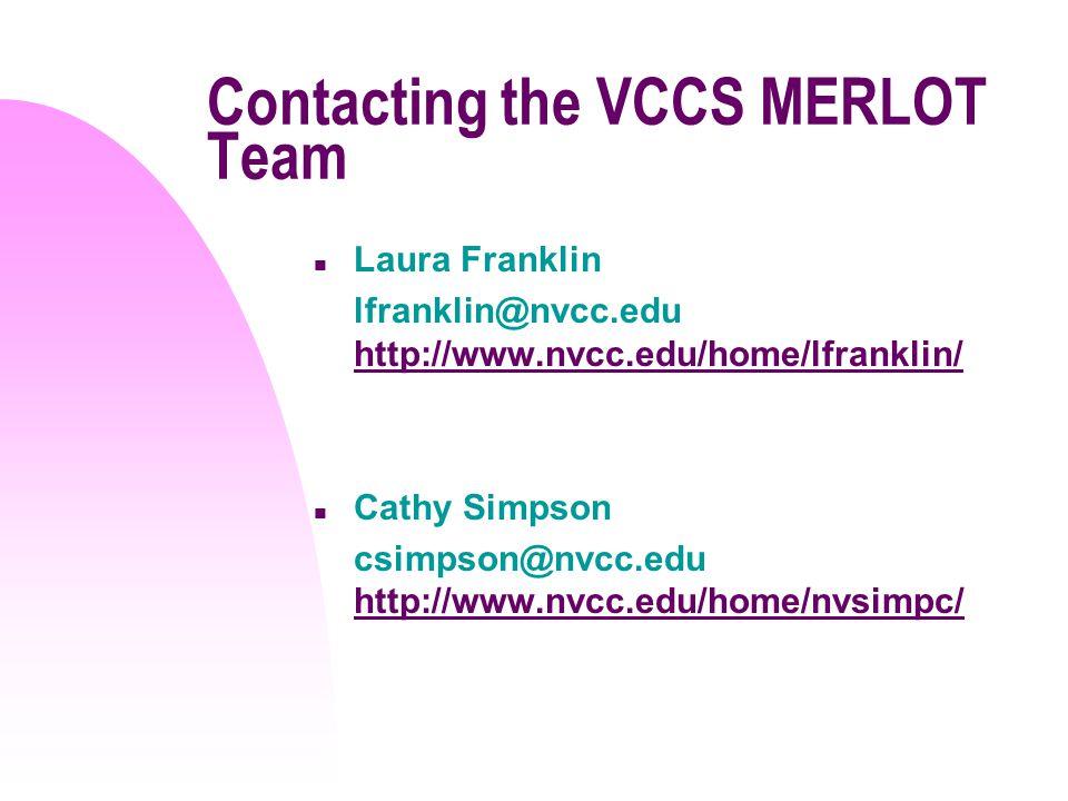 Contacting the VCCS MERLOT Team n Laura Franklin lfranklin@nvcc.edu http://www.nvcc.edu/home/lfranklin/ http://www.nvcc.edu/home/lfranklin/ n Cathy Simpson csimpson@nvcc.edu http://www.nvcc.edu/home/nvsimpc/ http://www.nvcc.edu/home/nvsimpc/