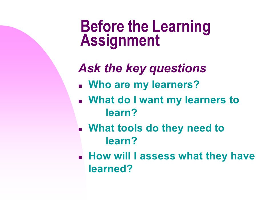 Before the Learning Assignment Ask the key questions n Who are my learners.