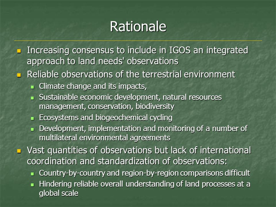 Rationale Increasing consensus to include in IGOS an integrated approach to land needs observations Increasing consensus to include in IGOS an integrated approach to land needs observations Reliable observations of the terrestrial environment Reliable observations of the terrestrial environment Climate change and its impacts, Climate change and its impacts, Sustainable economic development, natural resources management, conservation, biodiversity Sustainable economic development, natural resources management, conservation, biodiversity Ecosystems and biogeochemical cycling Ecosystems and biogeochemical cycling Development, implementation and monitoring of a number of multilateral environmental agreements Development, implementation and monitoring of a number of multilateral environmental agreements Vast quantities of observations but lack of international coordination and standardization of observations: Vast quantities of observations but lack of international coordination and standardization of observations: Country-by-country and region-by-region comparisons difficult Country-by-country and region-by-region comparisons difficult Hindering reliable overall understanding of land processes at a global scale Hindering reliable overall understanding of land processes at a global scale