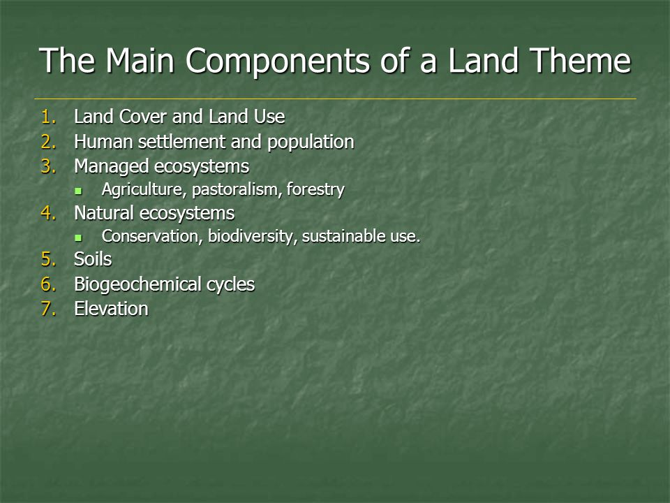 The Main Components of a Land Theme 1.Land Cover and Land Use 2.Human settlement and population 3.Managed ecosystems Agriculture, pastoralism, forestry Agriculture, pastoralism, forestry 4.Natural ecosystems Conservation, biodiversity, sustainable use.