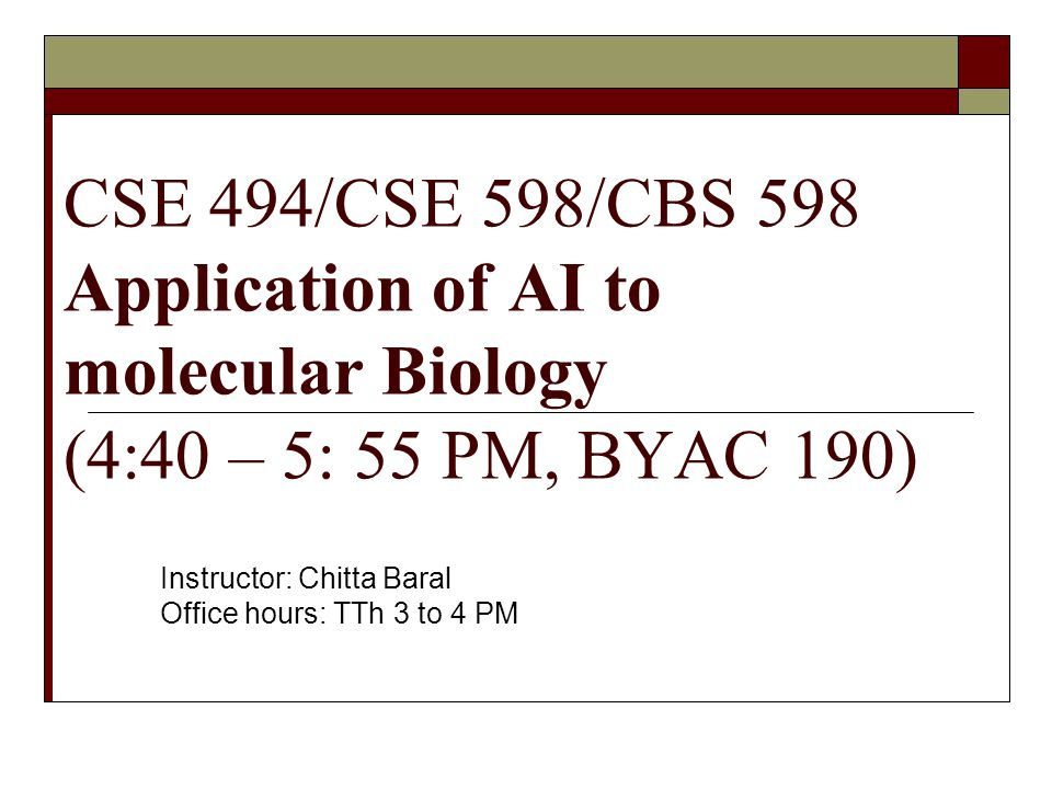 CSE 494/CSE 598/CBS 598 Application of AI to molecular Biology (4:40 – 5: 55 PM, BYAC 190) Instructor: Chitta Baral Office hours: TTh 3 to 4 PM