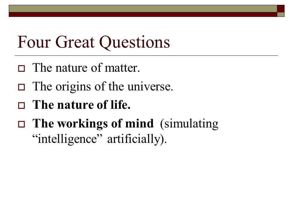 Four Great Questions The nature of matter. The origins of the universe. The nature of life. The workings of mind (simulating intelligence artificially
