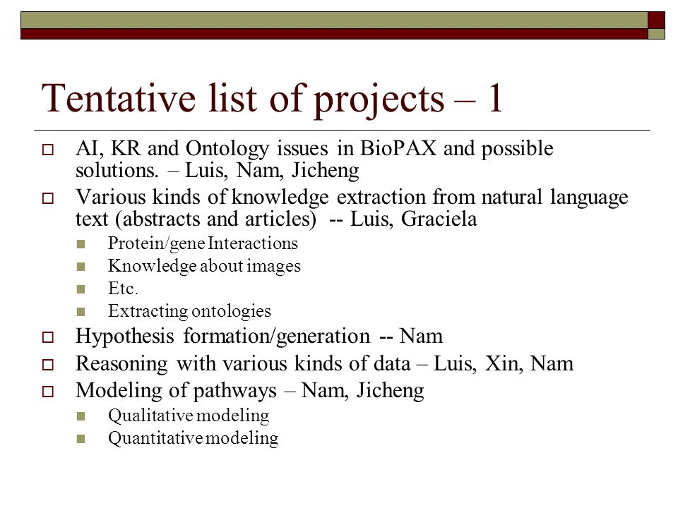 Tentative list of projects – 1 AI, KR and Ontology issues in BioPAX and possible solutions. – Luis, Nam, Jicheng Various kinds of knowledge extraction