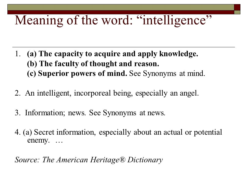 Meaning of the word: intelligence 1. (a) The capacity to acquire and apply knowledge. (b) The faculty of thought and reason. (c) Superior powers of mi
