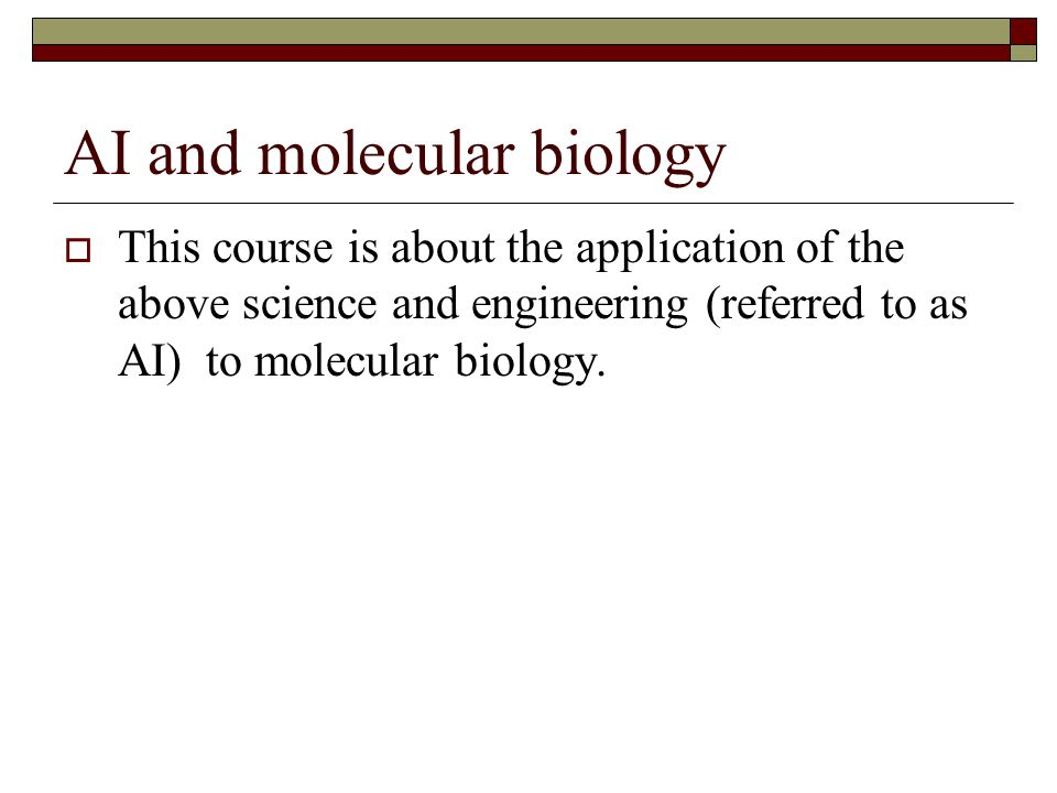AI and molecular biology This course is about the application of the above science and engineering (referred to as AI) to molecular biology.
