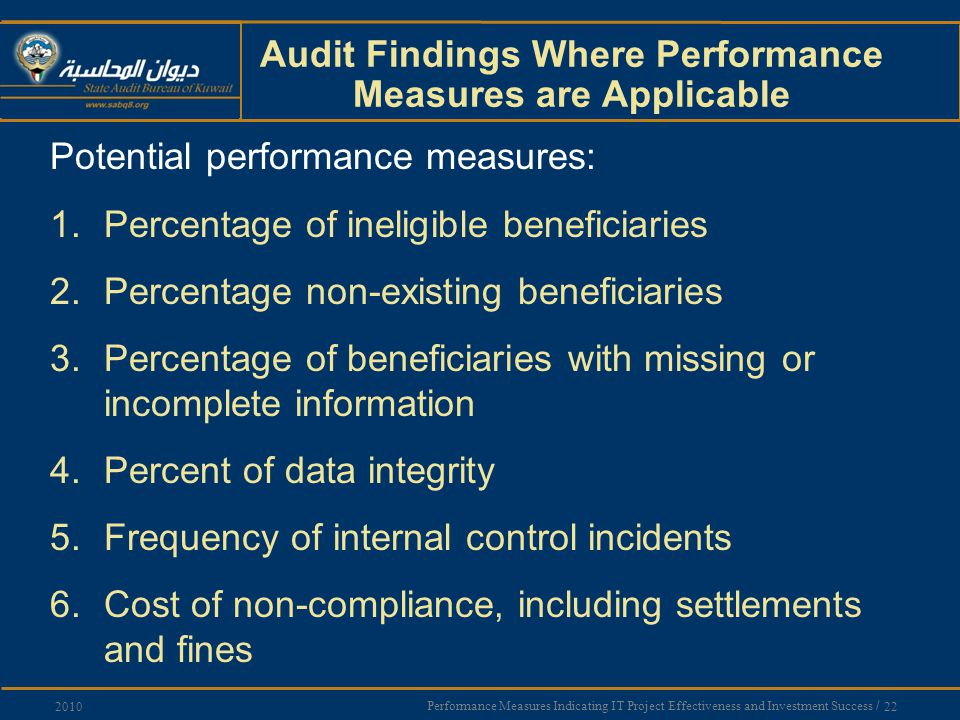 Performance Measures Indicating IT Project Effectiveness and Investment Success / 22 2010 Audit Findings Where Performance Measures are Applicable Potential performance measures: 1.Percentage of ineligible beneficiaries 2.Percentage non-existing beneficiaries 3.Percentage of beneficiaries with missing or incomplete information 4.Percent of data integrity 5.Frequency of internal control incidents 6.Cost of non-compliance, including settlements and fines