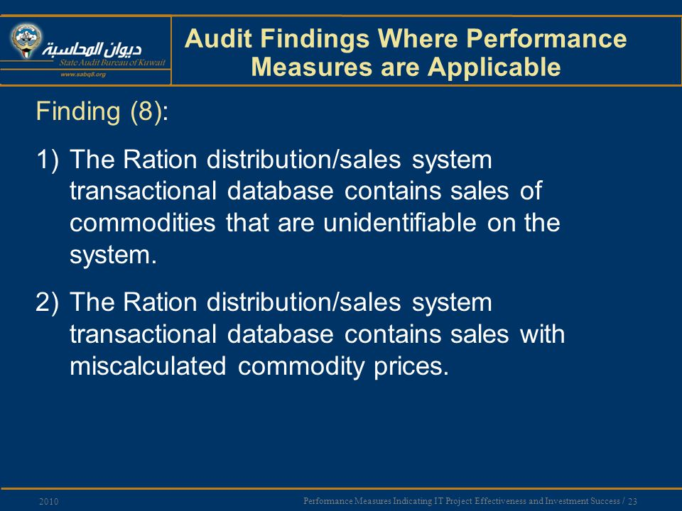 Performance Measures Indicating IT Project Effectiveness and Investment Success / 23 2010 Audit Findings Where Performance Measures are Applicable Finding (8): 1)The Ration distribution/sales system transactional database contains sales of commodities that are unidentifiable on the system.