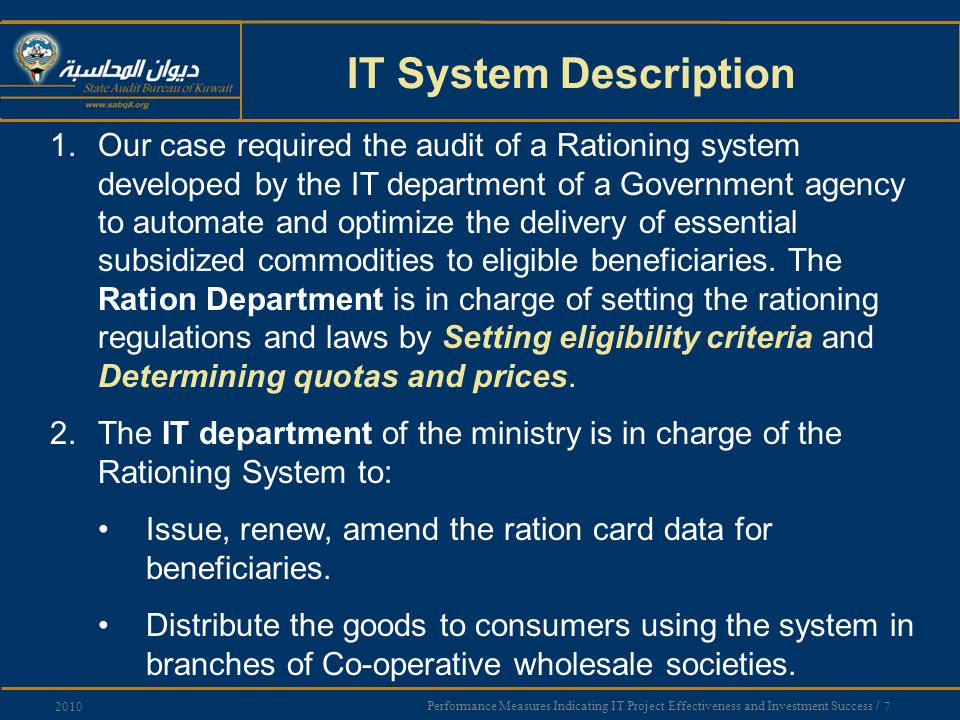 Performance Measures Indicating IT Project Effectiveness and Investment Success / 7 2010 IT System Description 1.Our case required the audit of a Rationing system developed by the IT department of a Government agency to automate and optimize the delivery of essential subsidized commodities to eligible beneficiaries.