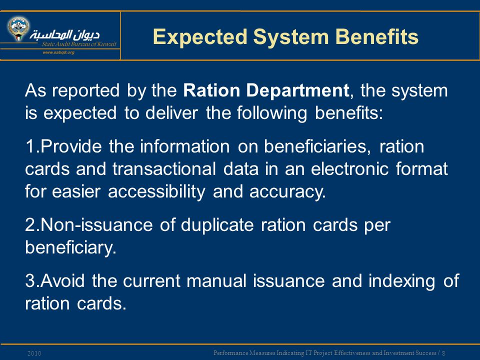 Performance Measures Indicating IT Project Effectiveness and Investment Success / 8 2010 Expected System Benefits As reported by the Ration Department, the system is expected to deliver the following benefits: 1.Provide the information on beneficiaries, ration cards and transactional data in an electronic format for easier accessibility and accuracy.