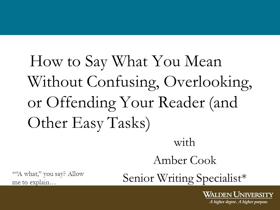 How to Say What You Mean Without Confusing, Overlooking, or Offending Your Reader (and Other Easy Tasks) with Amber Cook Senior Writing Specialist* *A what, you say.