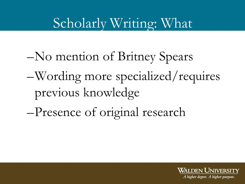 Scholarly Writing: What –No mention of Britney Spears –Wording more specialized/requires previous knowledge –Presence of original research